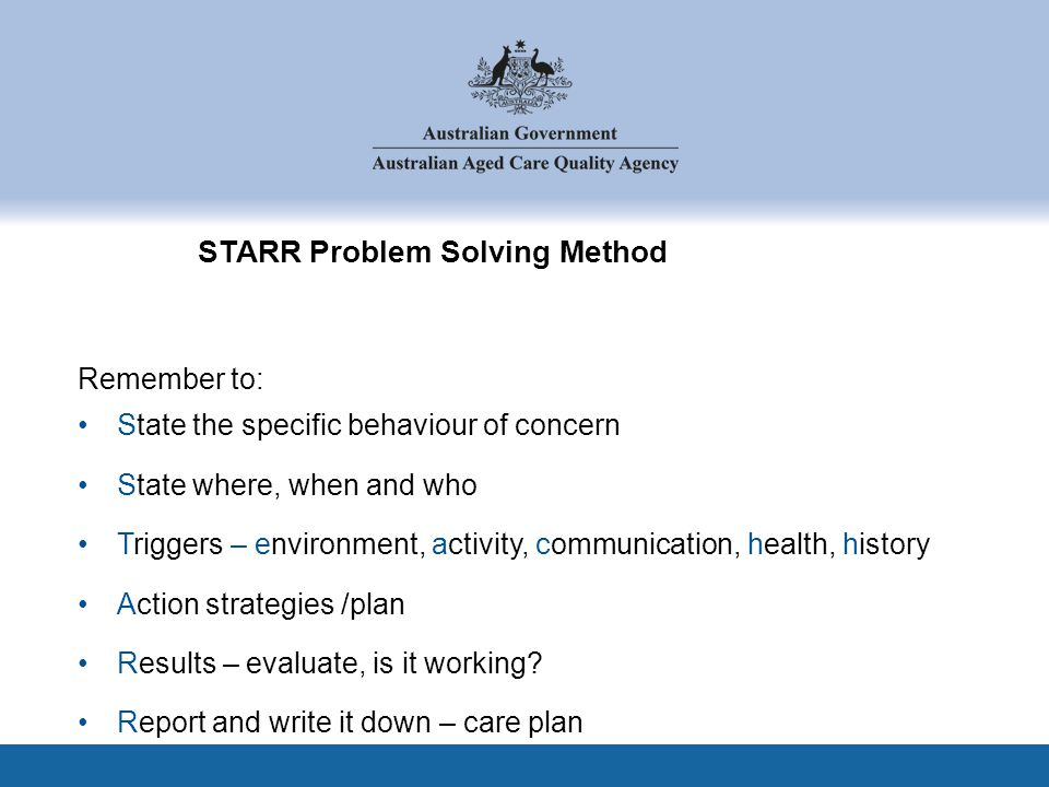 STARR Problem Solving Method Remember to: State the specific behaviour of concern State where, when and who Triggers – environment, activity, communic