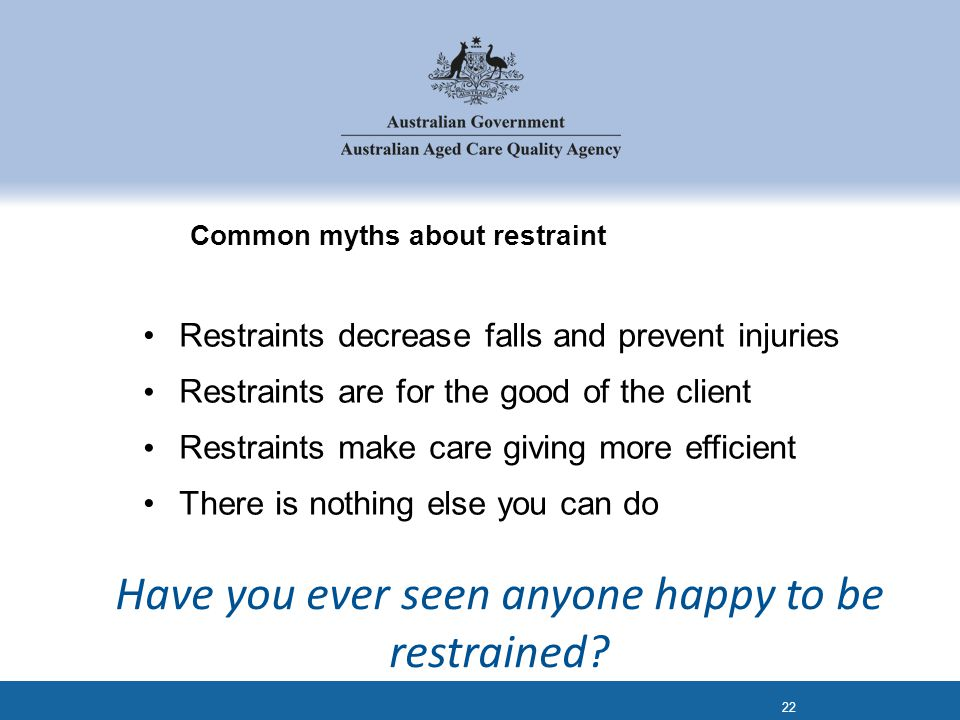 Common myths about restraint Restraints decrease falls and prevent injuries Restraints are for the good of the client Restraints make care giving more