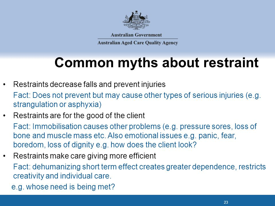 Common myths about restraint Restraints decrease falls and prevent injuries Fact: Does not prevent but may cause other types of serious injuries (e.g.