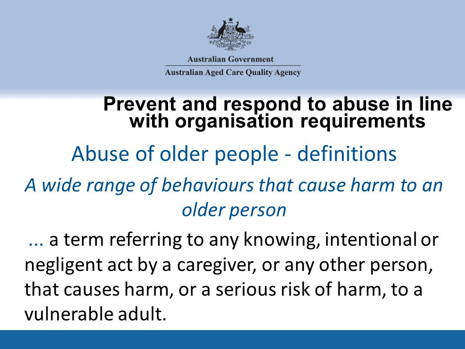 Prevent and respond to abuse in line with organisation requirements 25 Abuse of older people - definitions A wide range of behaviours that cause harm