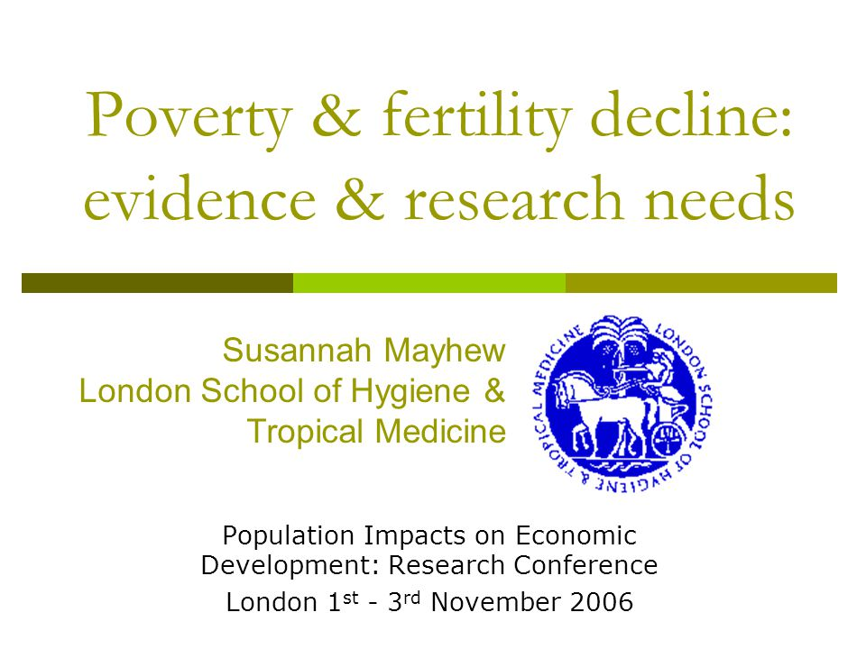 Poverty & fertility decline: evidence & research needs Population Impacts on Economic Development: Research Conference London 1 st - 3 rd November 2006 Susannah Mayhew London School of Hygiene & Tropical Medicine
