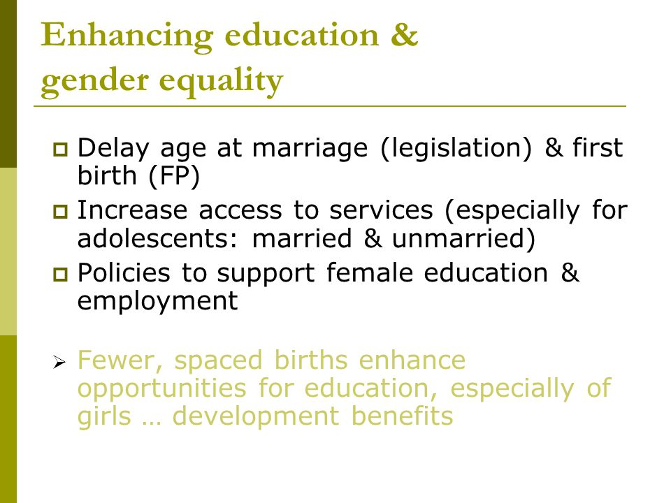 Enhancing education & gender equality  Delay age at marriage (legislation) & first birth (FP)  Increase access to services (especially for adolescents: married & unmarried)  Policies to support female education & employment  Fewer, spaced births enhance opportunities for education, especially of girls … development benefits