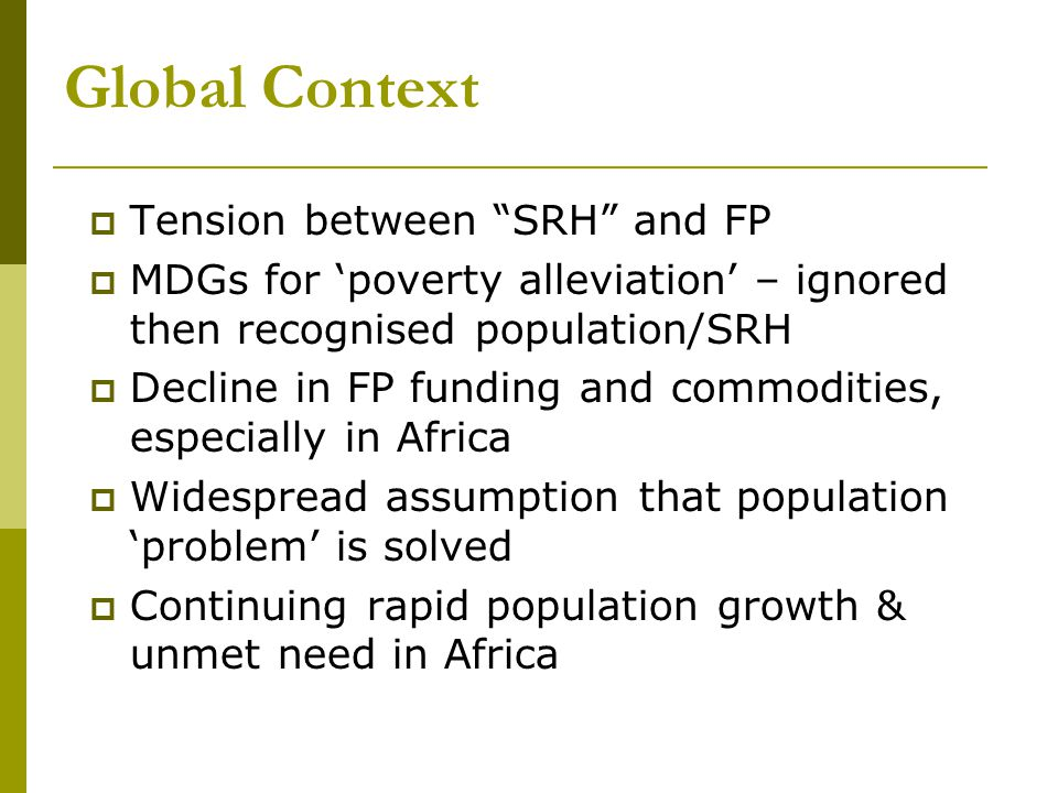 Global Context  Tension between SRH and FP  MDGs for 'poverty alleviation' – ignored then recognised population/SRH  Decline in FP funding and commodities, especially in Africa  Widespread assumption that population 'problem' is solved  Continuing rapid population growth & unmet need in Africa