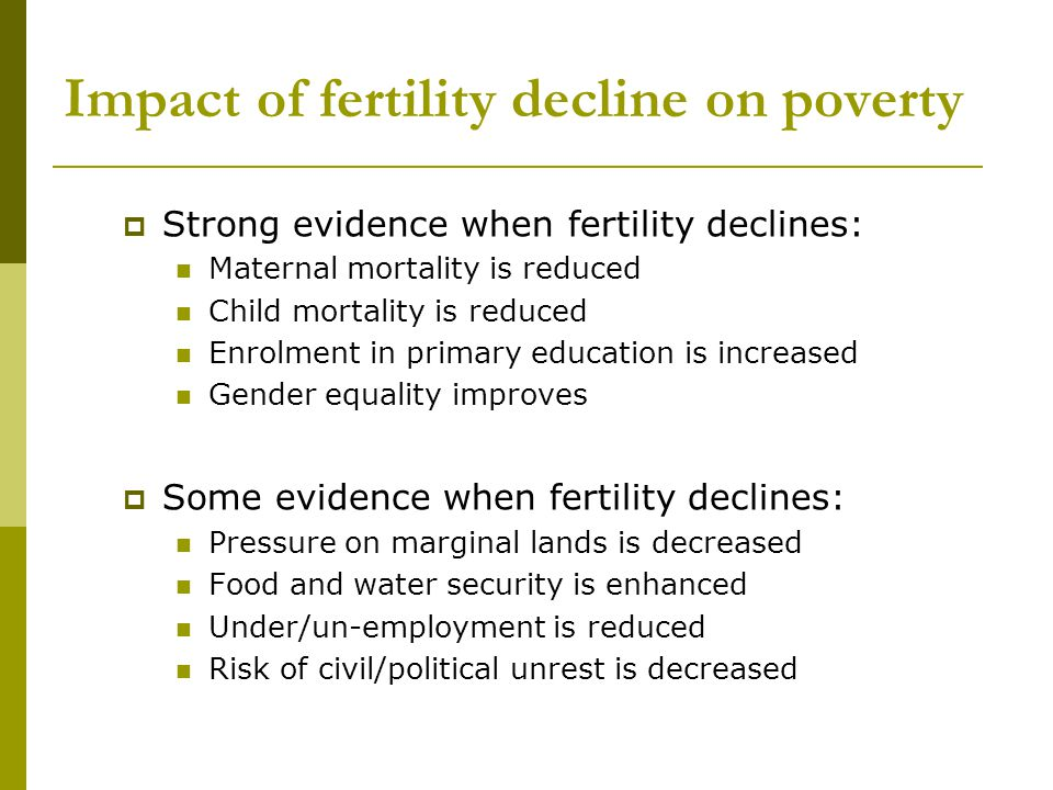Impact of fertility decline on poverty  Strong evidence when fertility declines: Maternal mortality is reduced Child mortality is reduced Enrolment in primary education is increased Gender equality improves  Some evidence when fertility declines: Pressure on marginal lands is decreased Food and water security is enhanced Under/un-employment is reduced Risk of civil/political unrest is decreased