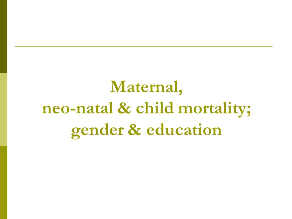 Maternal, neo-natal & child mortality; gender & education