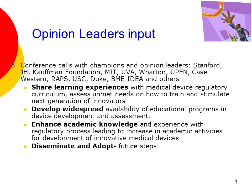 4 Opinion Leaders input  Conference calls with champions and opinion leaders: Stanford, JH, Kauffman Foundation, MIT, UVA, Wharton, UPEN, Case Western, RAPS, USC, Duke, BME-IDEA and others Share learning experiences with medical device regulatory curriculum, assess unmet needs on how to train and stimulate next generation of innovators Develop widespread availability of educational programs in device development and assessment.
