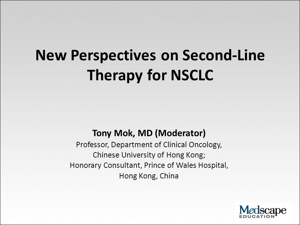New Perspectives on Second-Line Therapy for NSCLC Tony Mok, MD (Moderator) Professor, Department of Clinical Oncology, Chinese University of Hong Kong