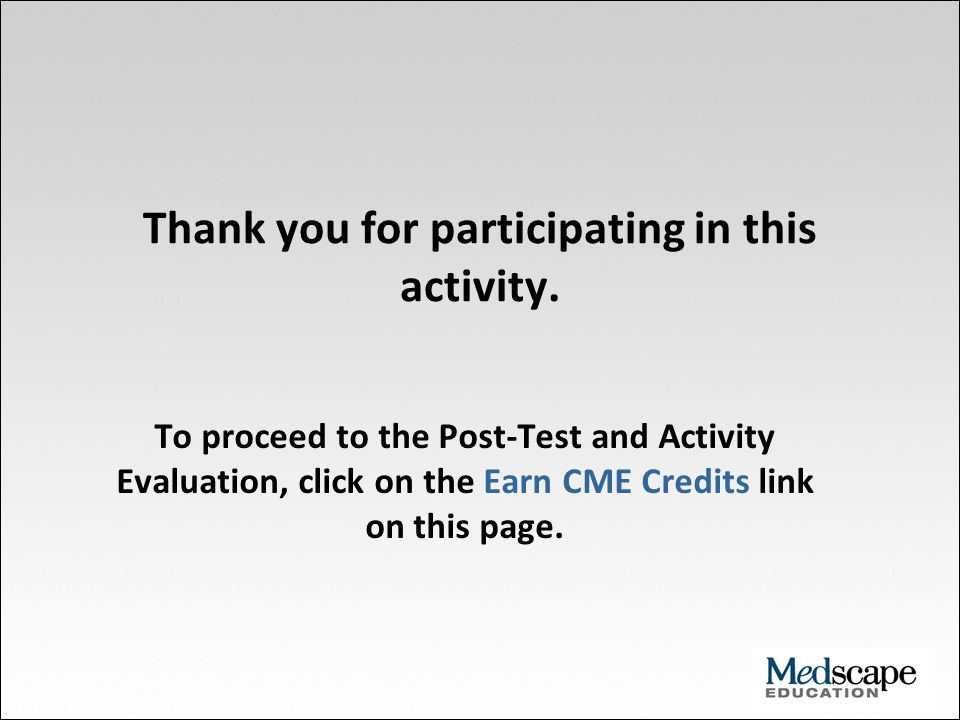 Thank you for participating in this activity. To proceed to the Post-Test and Activity Evaluation, click on the Earn CME Credits link on this page.