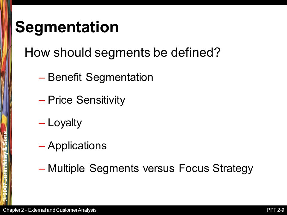 © 2007 John Wiley & Sons Chapter 2 - External and Customer AnalysisPPT 2-9 Segmentation How should segments be defined.