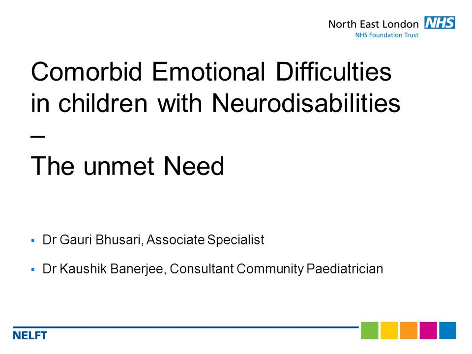  Dr Gauri Bhusari, Associate Specialist  Dr Kaushik Banerjee, Consultant Community Paediatrician Comorbid Emotional Difficulties in children with Neurodisabilities – The unmet Need