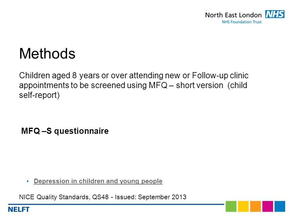 Methods Children aged 8 years or over attending new or Follow-up clinic appointments to be screened using MFQ – short version (child self-report) MFQ –S questionnaire  Depression in children and young people Depression in children and young people NICE Quality Standards, QS48 - Issued: September 2013