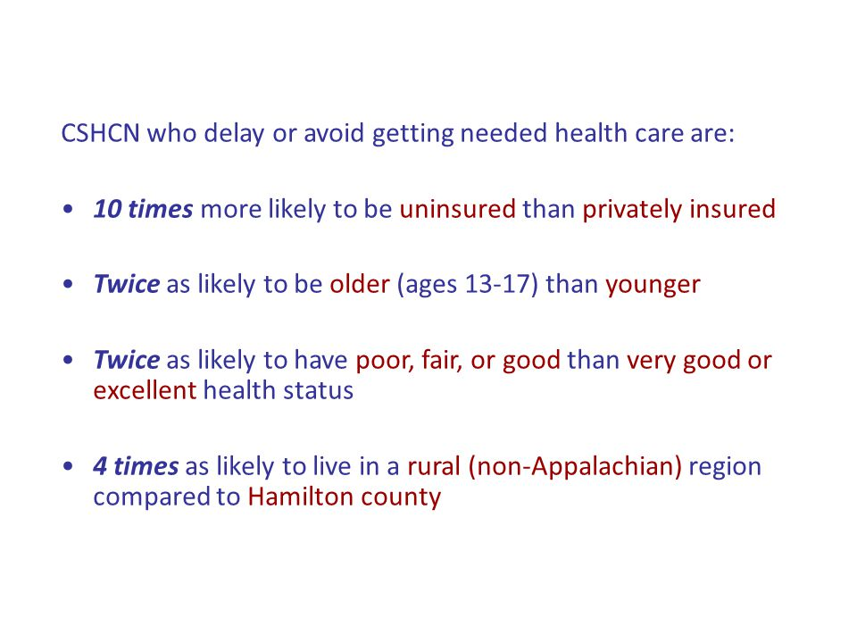 CSHCN who delay or avoid getting needed health care are: 10 times more likely to be uninsured than privately insured Twice as likely to be older (ages 13-17) than younger Twice as likely to have poor, fair, or good than very good or excellent health status 4 times as likely to live in a rural (non-Appalachian) region compared to Hamilton county