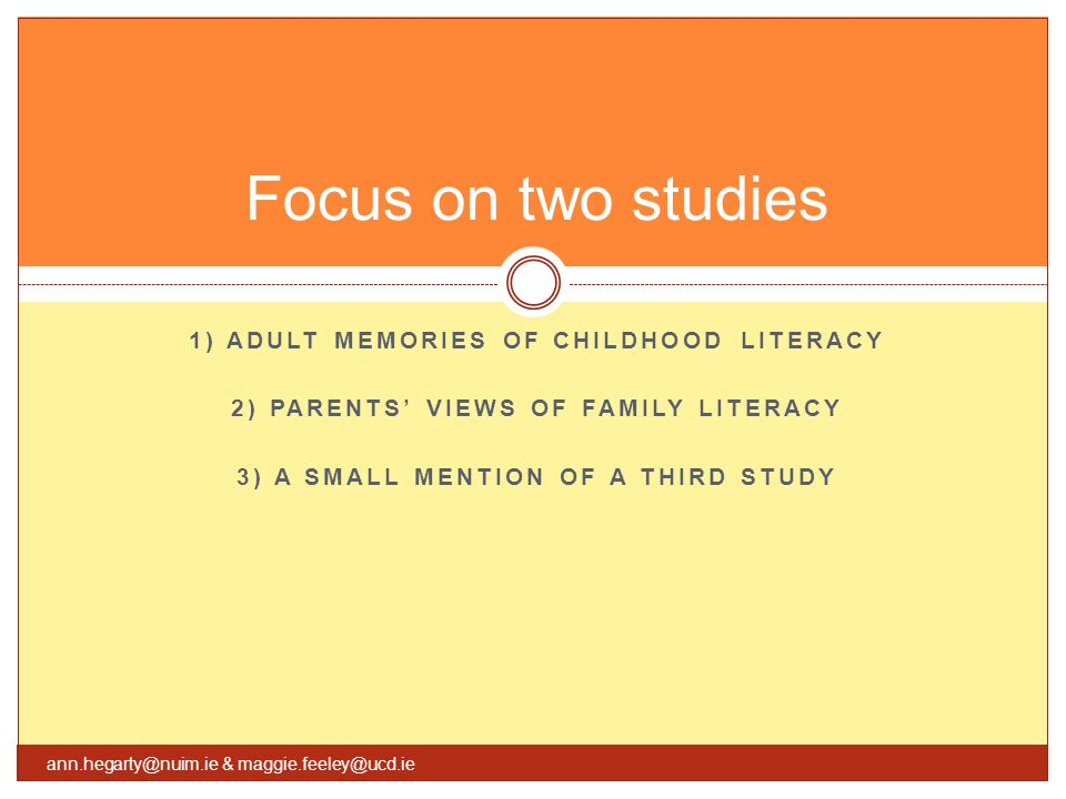 1) ADULT MEMORIES OF CHILDHOOD LITERACY 2) PARENTS' VIEWS OF FAMILY LITERACY 3) A SMALL MENTION OF A THIRD STUDY Focus on two studies ann.hegarty@nuim.ie & maggie.feeley@ucd.ie