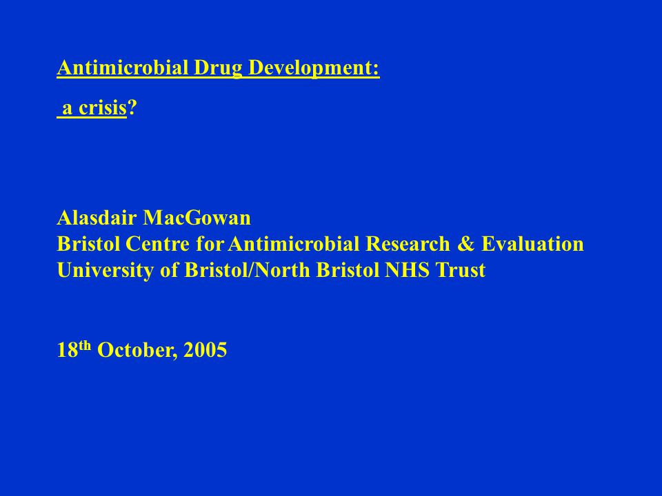 Antimicrobial Drug Development: a crisis? Alasdair MacGowan Bristol Centre for Antimicrobial Research & Evaluation University of Bristol/North Bristol