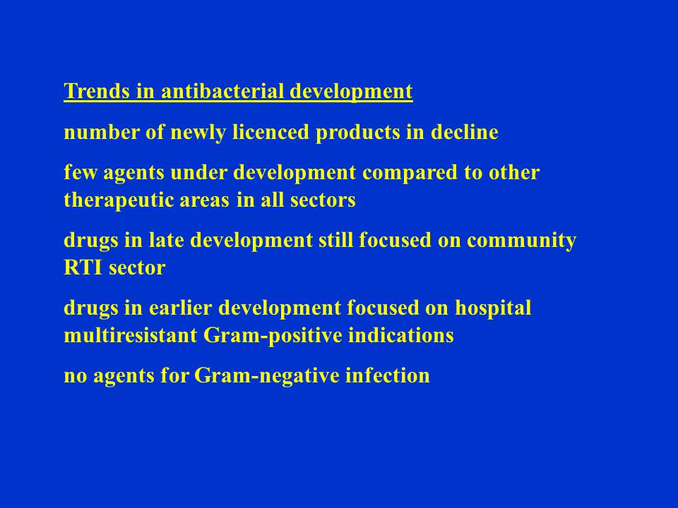 Trends in antibacterial development number of newly licenced products in decline few agents under development compared to other therapeutic areas in all sectors drugs in late development still focused on community RTI sector drugs in earlier development focused on hospital multiresistant Gram-positive indications no agents for Gram-negative infection