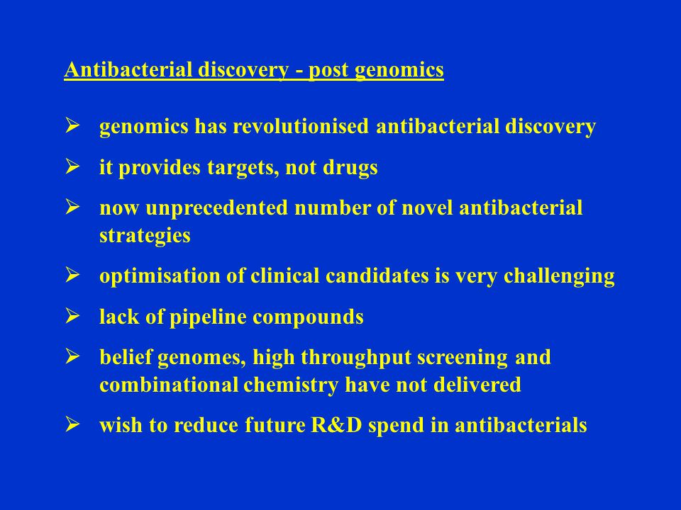 Antibacterial discovery - post genomics  genomics has revolutionised antibacterial discovery  it provides targets, not drugs  now unprecedented number of novel antibacterial strategies  optimisation of clinical candidates is very challenging  lack of pipeline compounds  belief genomes, high throughput screening and combinational chemistry have not delivered  wish to reduce future R&D spend in antibacterials