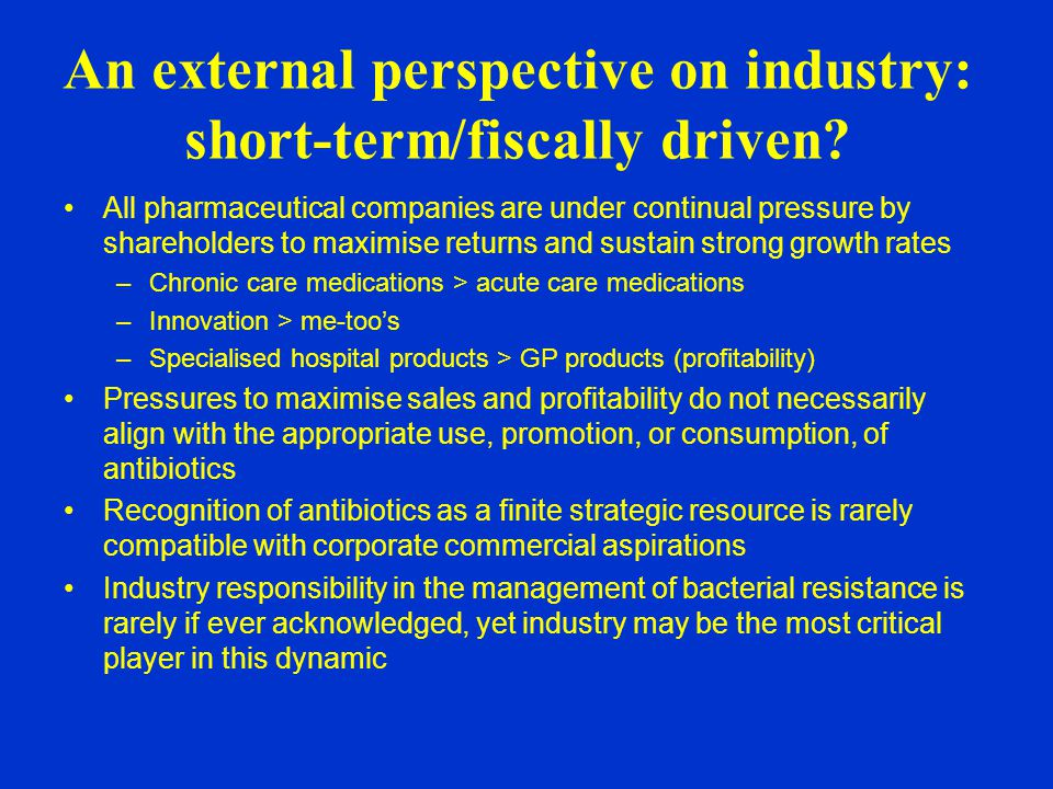 All pharmaceutical companies are under continual pressure by shareholders to maximise returns and sustain strong growth rates –Chronic care medications > acute care medications –Innovation > me-too's –Specialised hospital products > GP products (profitability) Pressures to maximise sales and profitability do not necessarily align with the appropriate use, promotion, or consumption, of antibiotics Recognition of antibiotics as a finite strategic resource is rarely compatible with corporate commercial aspirations Industry responsibility in the management of bacterial resistance is rarely if ever acknowledged, yet industry may be the most critical player in this dynamic An external perspective on industry: short-term/fiscally driven?