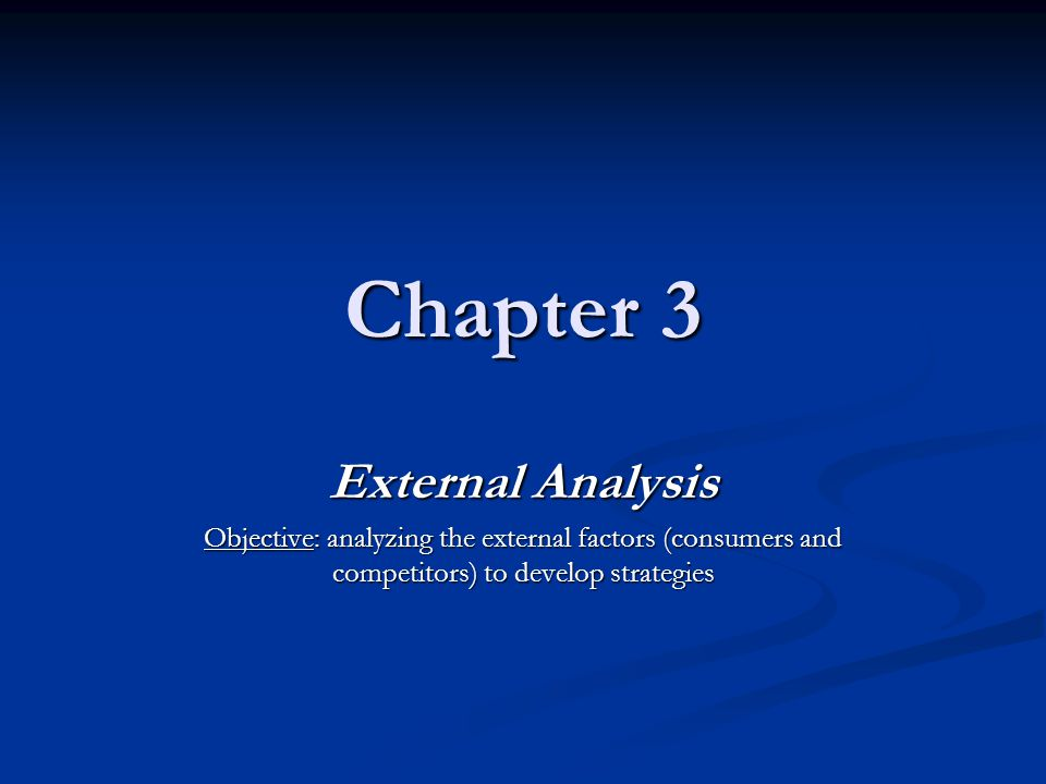 Chapter 3 External Analysis Objective: analyzing the external factors (consumers and competitors) to develop strategies