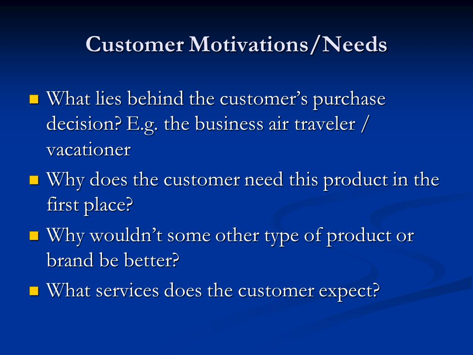 Customer Motivations/Needs What lies behind the customer's purchase decision? E.g. the business air traveler / vacationer What lies behind the custome