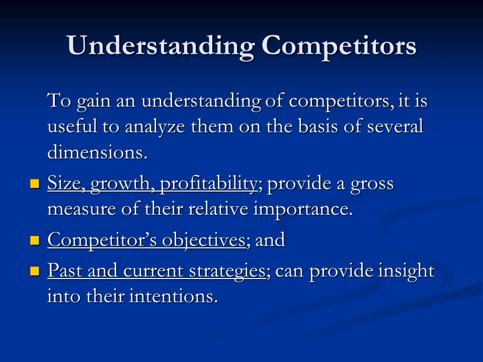 Understanding Competitors To gain an understanding of competitors, it is useful to analyze them on the basis of several dimensions. Size, growth, prof