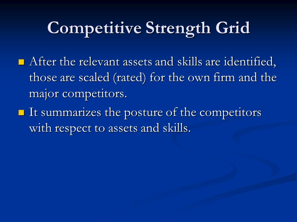 Competitive Strength Grid After the relevant assets and skills are identified, those are scaled (rated) for the own firm and the major competitors. Af