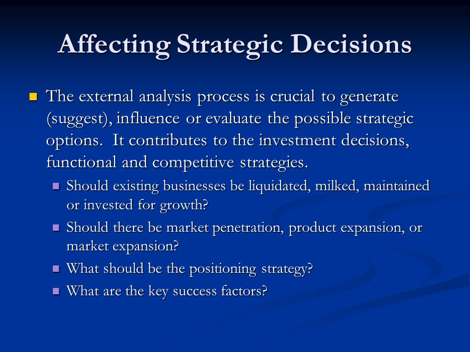 Affecting Strategic Decisions The external analysis process is crucial to generate (suggest), influence or evaluate the possible strategic options. It