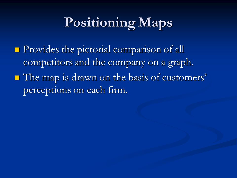 Positioning Maps Provides the pictorial comparison of all competitors and the company on a graph. Provides the pictorial comparison of all competitors