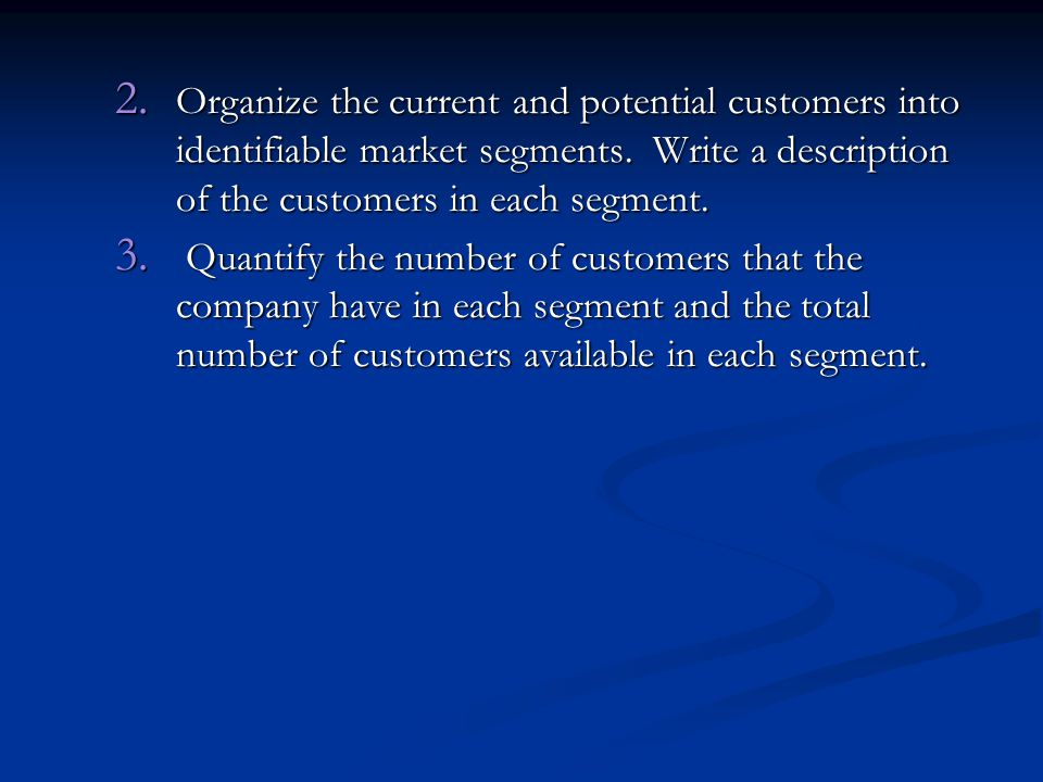 2. Organize the current and potential customers into identifiable market segments. Write a description of the customers in each segment. 3. Quantify t