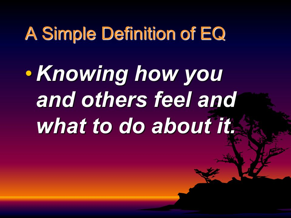 A Simple Definition of EQ Knowing how you and others feel and what to do about it.Knowing how you and others feel and what to do about it.