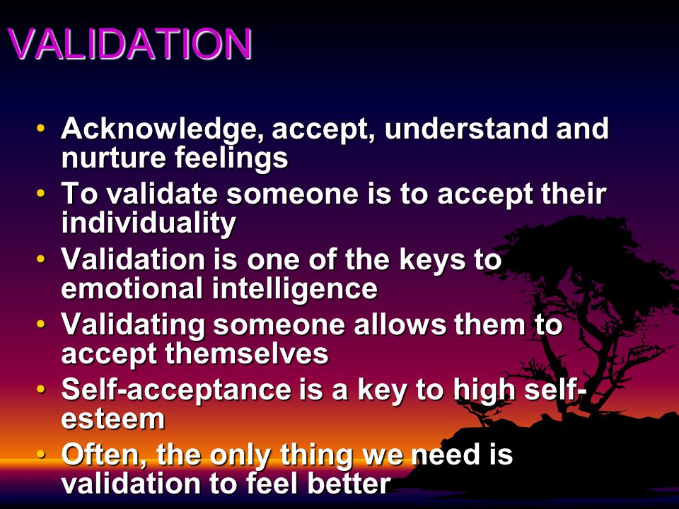 VALIDATION Acknowledge, accept, understand and nurture feelingsAcknowledge, accept, understand and nurture feelings To validate someone is to accept their individualityTo validate someone is to accept their individuality Validation is one of the keys to emotional intelligenceValidation is one of the keys to emotional intelligence Validating someone allows them to accept themselvesValidating someone allows them to accept themselves Self-acceptance is a key to high self- esteemSelf-acceptance is a key to high self- esteem Often, the only thing we need is validation to feel betterOften, the only thing we need is validation to feel better