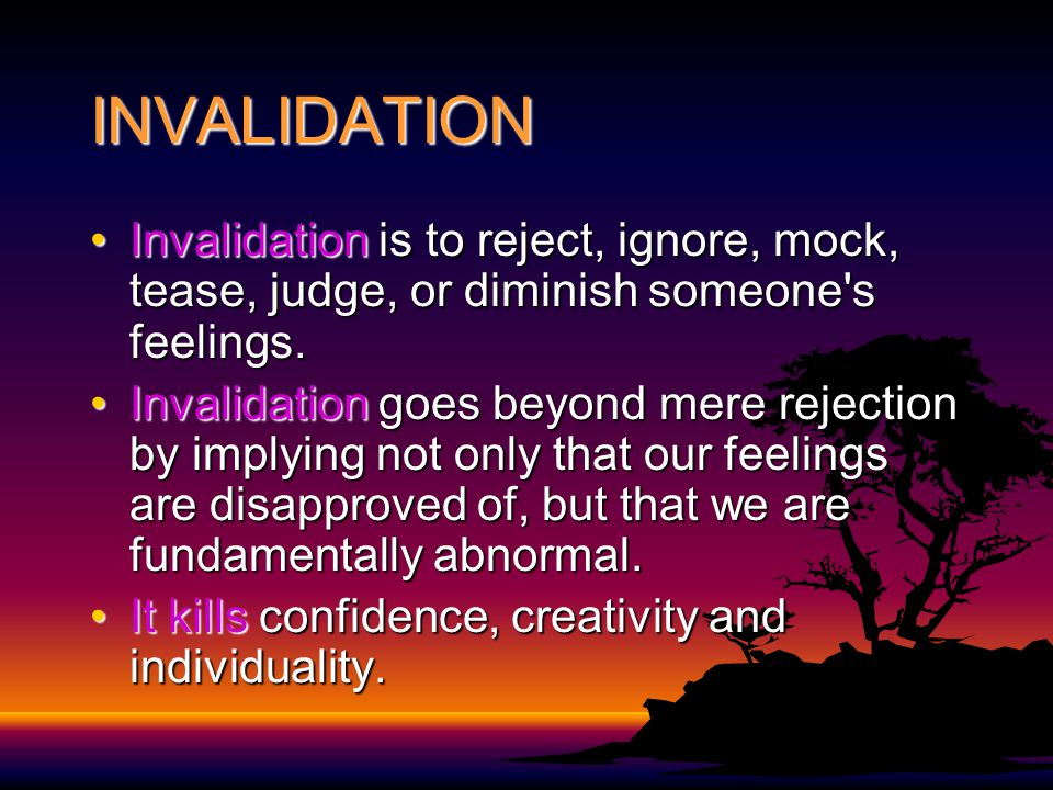 INVALIDATION Invalidation is to reject, ignore, mock, tease, judge, or diminish someone s feelings.Invalidation is to reject, ignore, mock, tease, judge, or diminish someone s feelings.