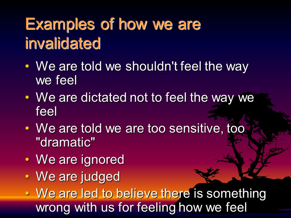 Examples of how we are invalidated We are told we shouldn t feel the way we feelWe are told we shouldn t feel the way we feel We are dictated not to feel the way we feelWe are dictated not to feel the way we feel We are told we are too sensitive, too dramatic We are told we are too sensitive, too dramatic We are ignoredWe are ignored We are judgedWe are judged We are led to believe there is something wrong with us for feeling how we feelWe are led to believe there is something wrong with us for feeling how we feel