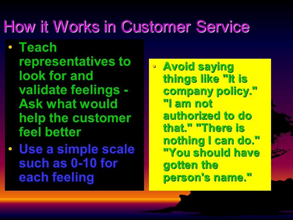 How it Works in Customer Service Teach representatives to look for and validate feelings - Ask what would help the customer feel better Use a simple scale such as 0-10 for each feeling Avoid saying things like It is company policy. I am not authorized to do that. There is nothing I can do. You should have gotten the person s name. Avoid saying things like It is company policy. I am not authorized to do that. There is nothing I can do. You should have gotten the person s name.