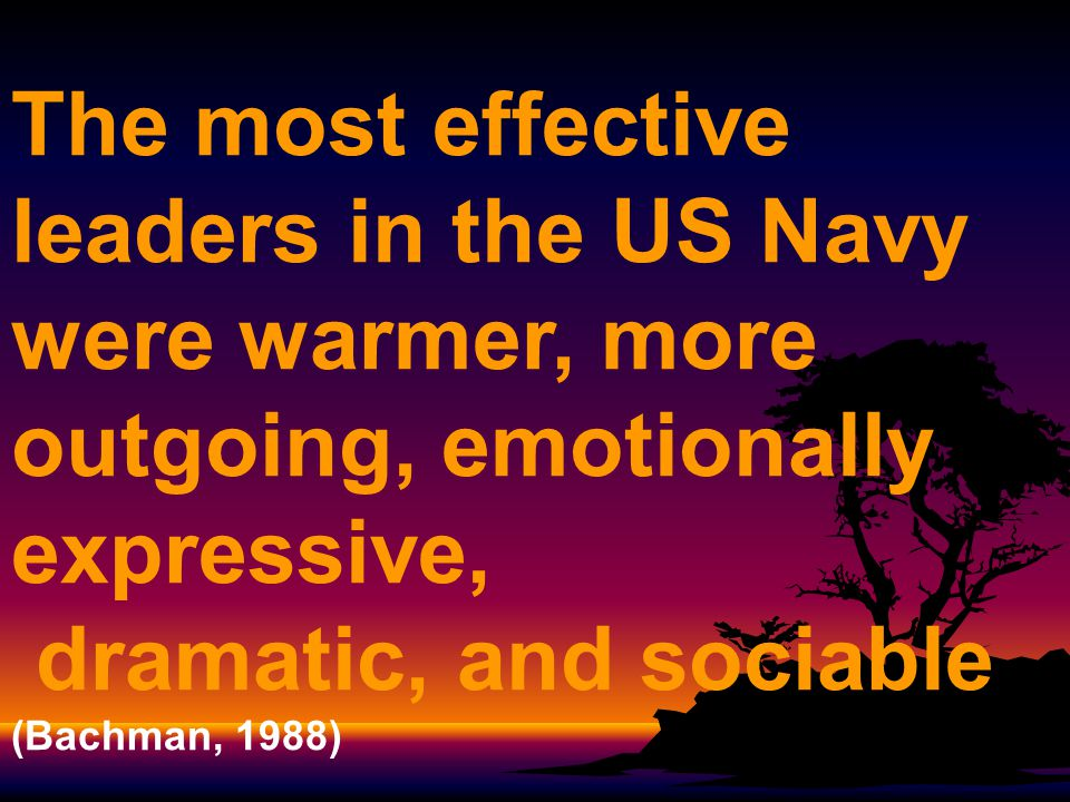 The most effective leaders in the US Navy were warmer, more outgoing, emotionally expressive, dramatic, and sociable (Bachman, 1988)