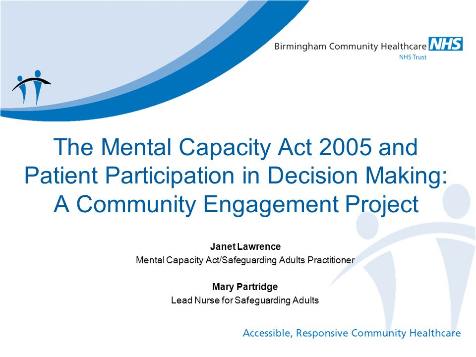 Overall Aim of the Paper To provide an overview of a community engagement project to increase public awareness of how the Mental Capacity Act 2005 (MCA) supports patient participation and shared decision making