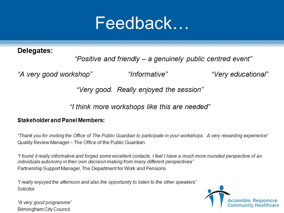 Feedback… Delegates: Positive and friendly – a genuinely public centred event A very good workshop Informative Very educational Very good.