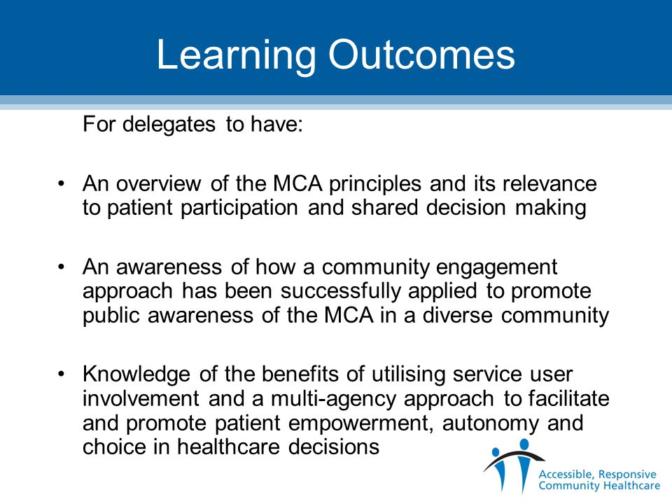 Learning Outcomes For delegates to have: An overview of the MCA principles and its relevance to patient participation and shared decision making An awareness of how a community engagement approach has been successfully applied to promote public awareness of the MCA in a diverse community Knowledge of the benefits of utilising service user involvement and a multi-agency approach to facilitate and promote patient empowerment, autonomy and choice in healthcare decisions