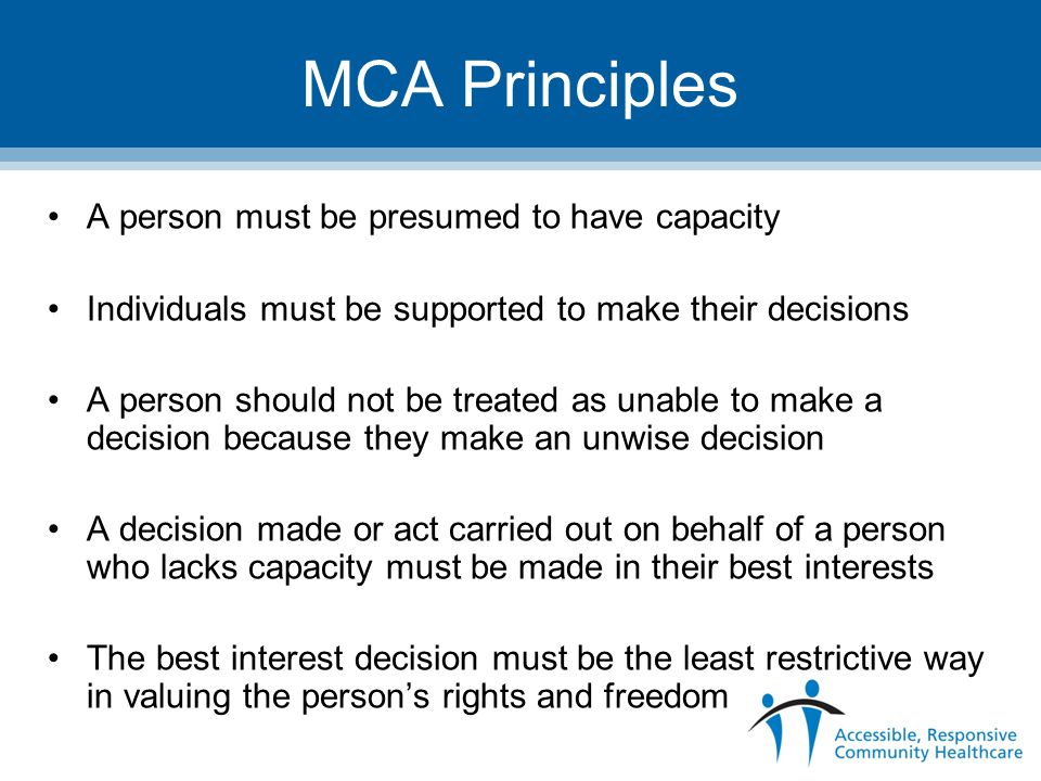MCA Principles A person must be presumed to have capacity Individuals must be supported to make their decisions A person should not be treated as unable to make a decision because they make an unwise decision A decision made or act carried out on behalf of a person who lacks capacity must be made in their best interests The best interest decision must be the least restrictive way in valuing the person's rights and freedom