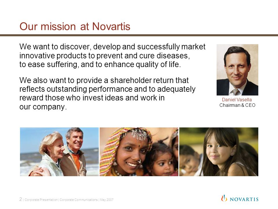 2 | Corporate Presentation | Corporate Communications | May 2007 Our mission at Novartis We want to discover, develop and successfully market innovative products to prevent and cure diseases, to ease suffering, and to enhance quality of life.
