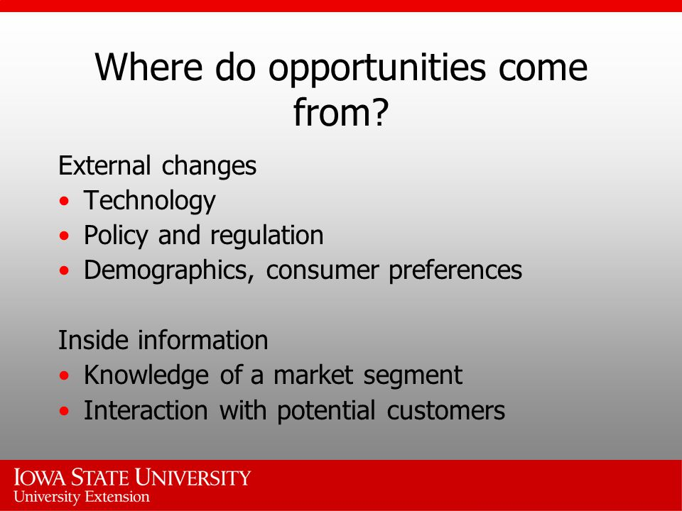 Where do opportunities come from? External changes Technology Policy and regulation Demographics, consumer preferences Inside information Knowledge of