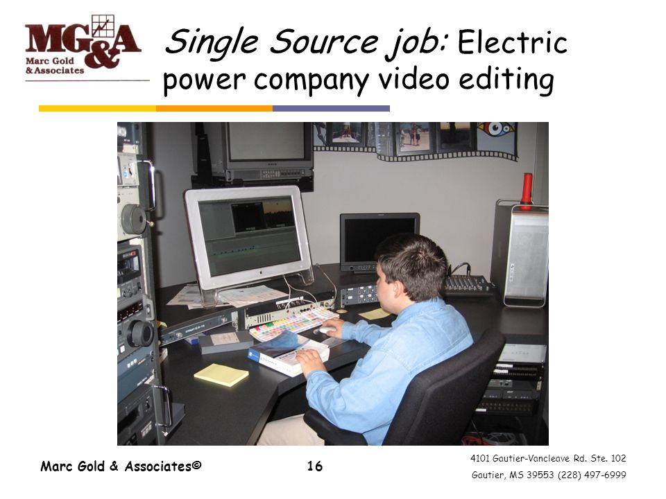 4101 Gautier-Vancleave Rd. Ste. 102 Gautier, MS 39553 (228) 497-6999 Marc Gold & Associates©16 Single Source job: Electric power company video editing