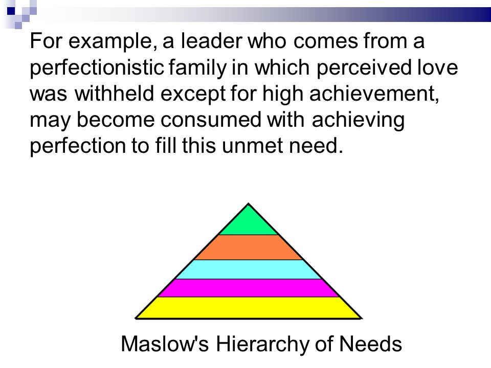 For example, a leader who comes from a perfectionistic family in which perceived love was withheld except for high achievement, may become consumed with achieving perfection to fill this unmet need.