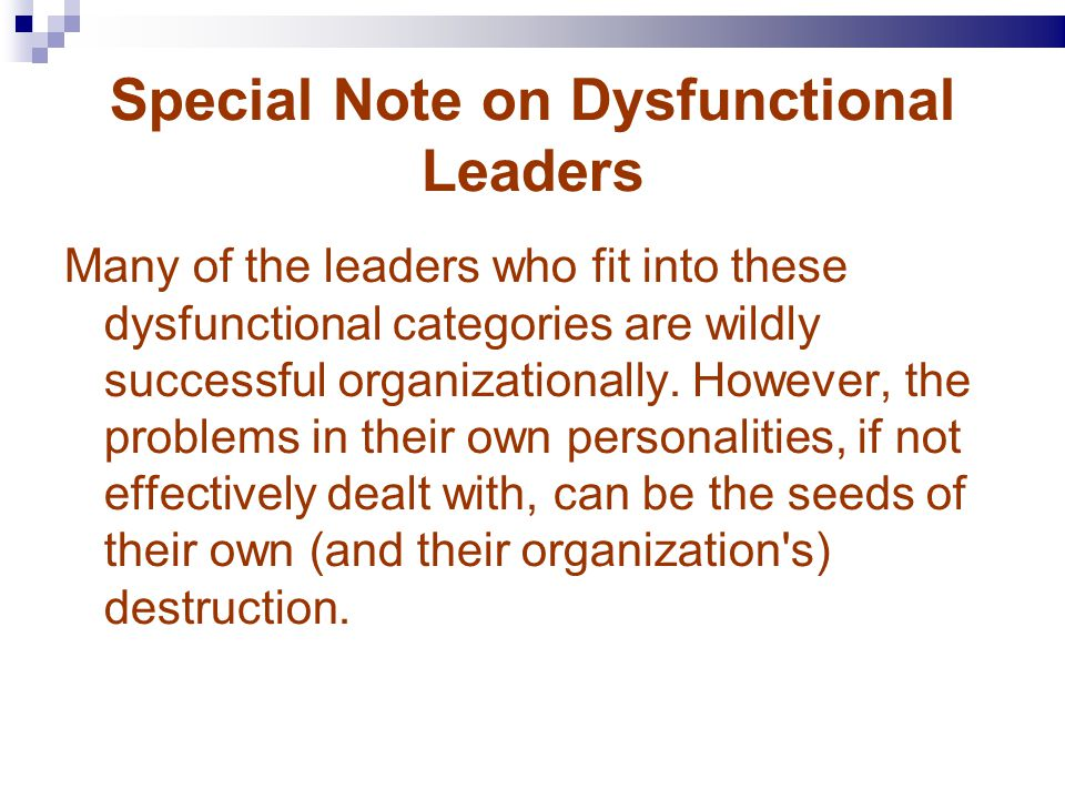 Special Note on Dysfunctional Leaders Many of the leaders who fit into these dysfunctional categories are wildly successful organizationally.
