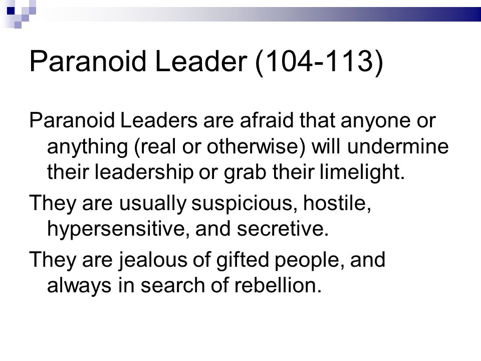 Paranoid Leader (104-113) Paranoid Leaders are afraid that anyone or anything (real or otherwise) will undermine their leadership or grab their limelight.