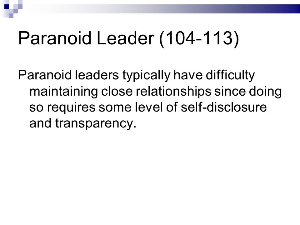 Paranoid Leader (104-113) Paranoid leaders typically have difficulty maintaining close relationships since doing so requires some level of self-disclosure and transparency.