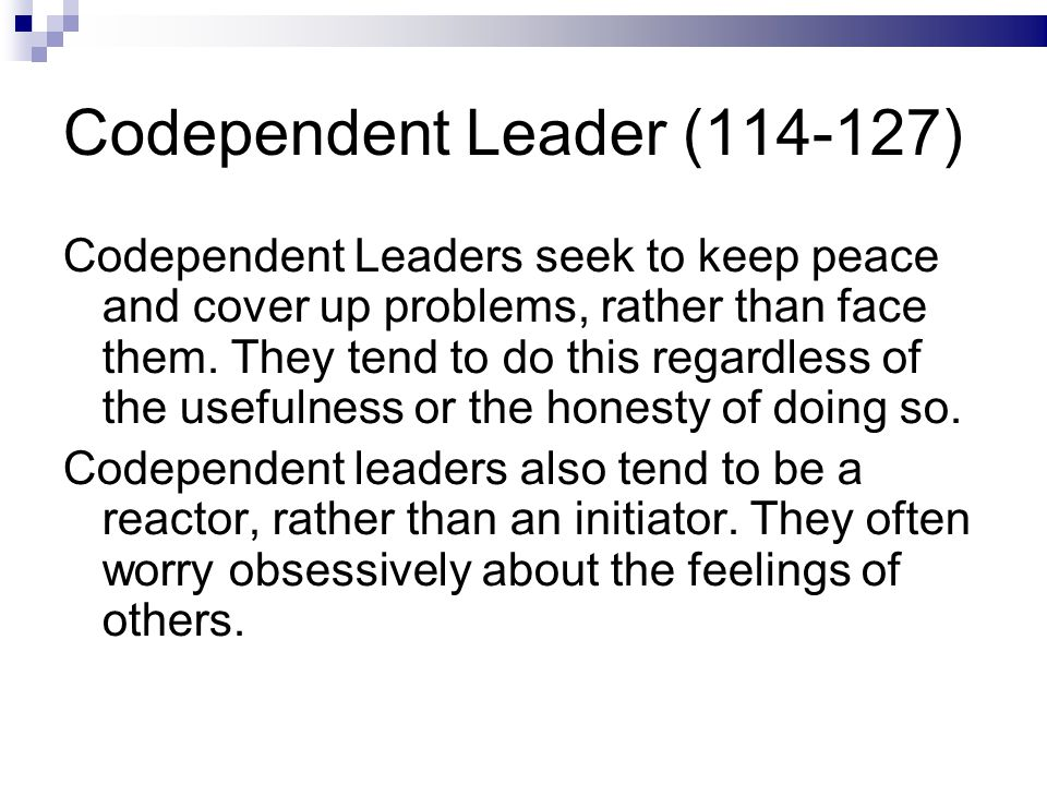 Codependent Leader (114-127) Codependent Leaders seek to keep peace and cover up problems, rather than face them.