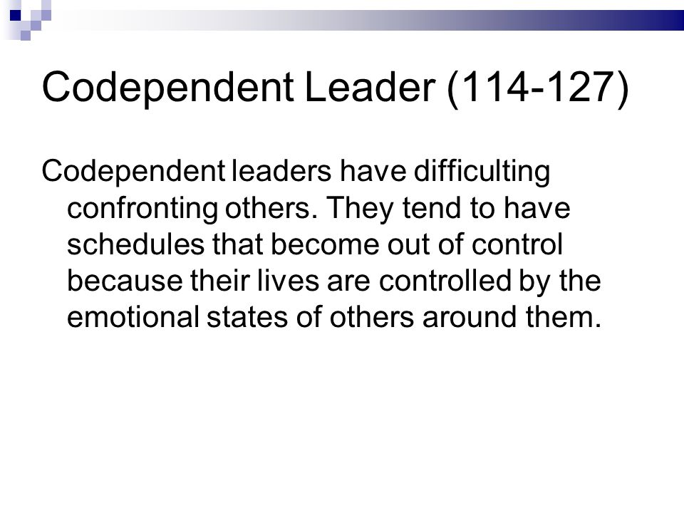 Codependent Leader (114-127) Codependent leaders have difficulting confronting others.