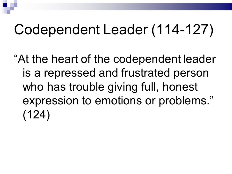 Codependent Leader (114-127) At the heart of the codependent leader is a repressed and frustrated person who has trouble giving full, honest expression to emotions or problems. (124)