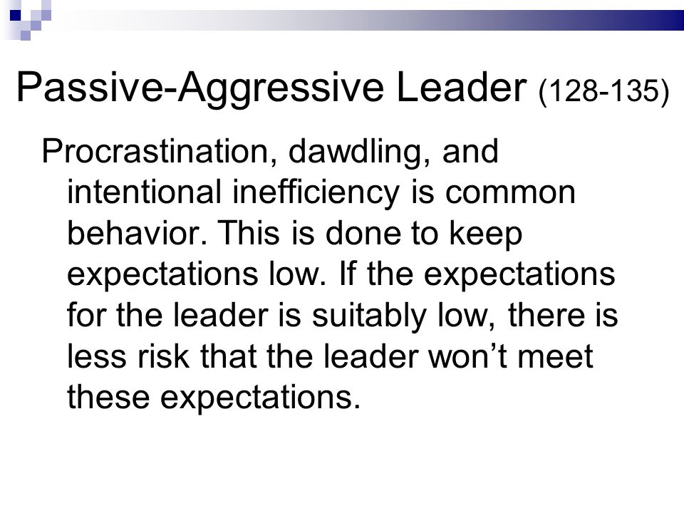Passive-Aggressive Leader (128-135) Procrastination, dawdling, and intentional inefficiency is common behavior.