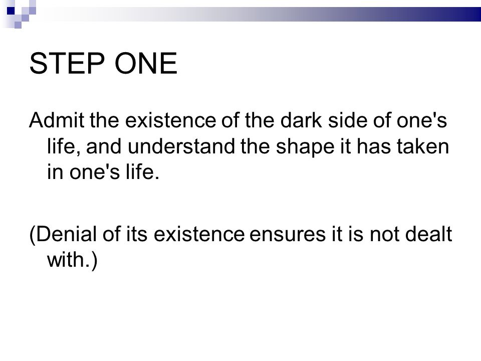 STEP ONE Admit the existence of the dark side of one s life, and understand the shape it has taken in one s life.